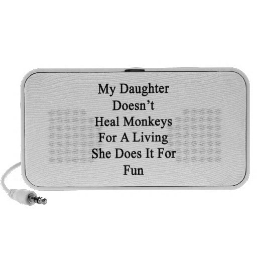 My Daughter Doesn't Heal Monkeys For A Living She Speakers