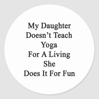 My Daughter Doesn't Teach Yoga For A Living She Do Round Sticker