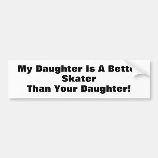 My Daughter Is A Better Skater Than Your Daughter! Bumper Stickers