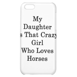 My Daughter Is That Crazy Girl Who Loves Horses Case For iPhone 5C