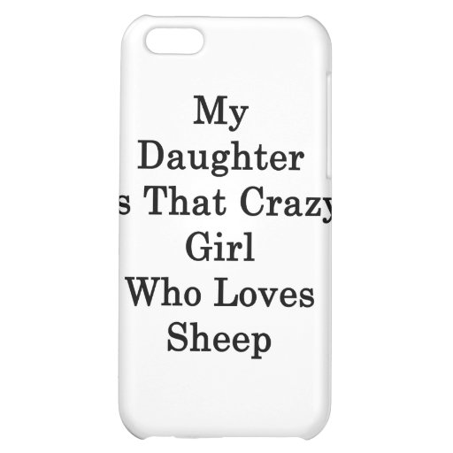 My Daughter Is That Crazy Girl Who Loves Sheep iPhone 5C Cover