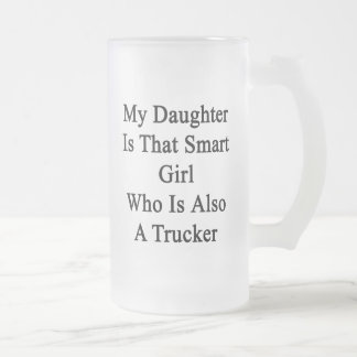 My Daughter Is That Smart Girl Who Is Also A Truck Frosted Glass Mug
