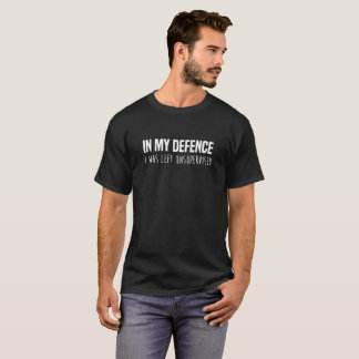 My Defence I Was Left Unsupervised Funny T-Shirt