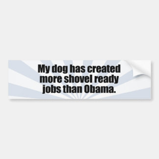 MY DOG HAS CREATED MORE SHOVEL READY JOBS THAN OBA BUMPER STICKERS