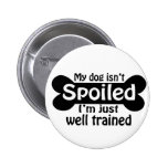 My Dog isn't Spoiled Pinback Button