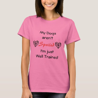 My Dogs Aren't Spoiled T-Shirt
