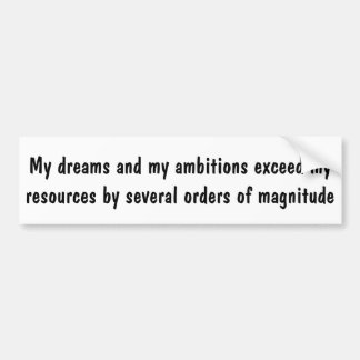 My dreams and my ambitions exceed my resources bumper sticker