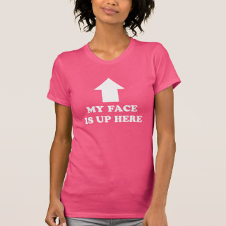 My face is up here. funny t-shirt. t shirt