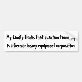 My family thinks that quantum tunneling bumper stickers
