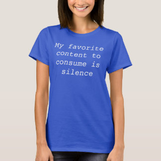 My favorite content to consume is silence. T-Shirt