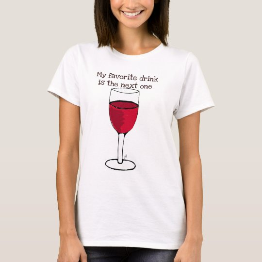 MY FAVORITE DRINK IS THE NEXT ONE..wine print by j T-Shirt