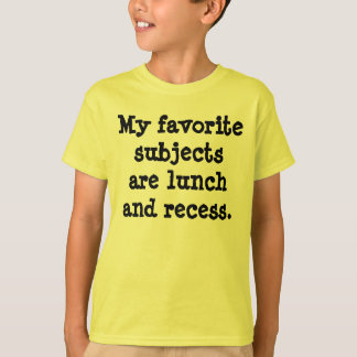 My favorite subjects are lunch and recess. t shirts
