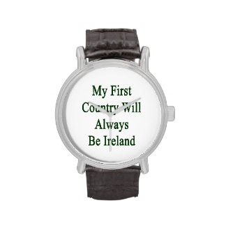 My First Country Will Always Be Ireland Wristwatches