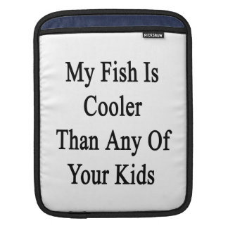 My Fish Is Cooler Than Any Of Your Kids Sleeves For iPads