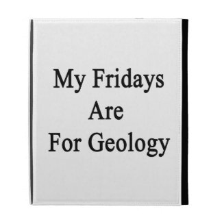 My Fridays Are For Geology iPad Cases