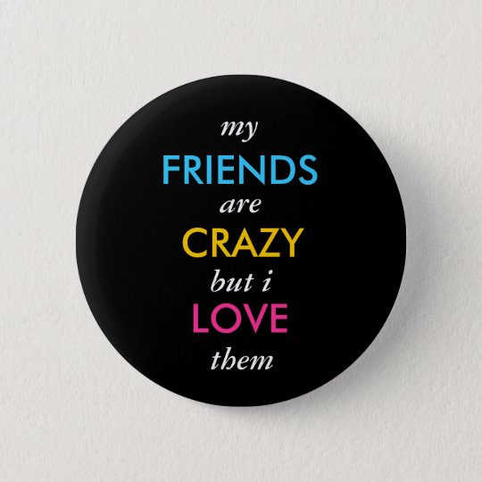 my, FRIENDS, are, CRAZY, but i, LOVE, them 6 Cm Round Badge