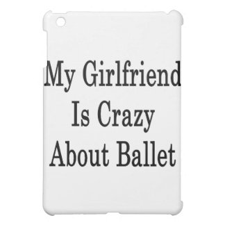My Girlfriend Is Crazy About Ballet iPad Mini Cases