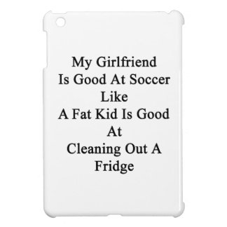 My Girlfriend Is Good At Soccer Like A Fat Kid Is Cover For The iPad Mini