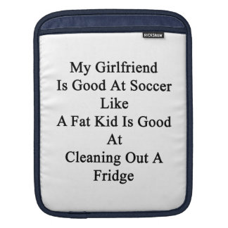 My Girlfriend Is Good At Soccer Like A Fat Kid Is iPad Sleeves