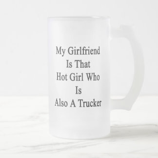 My Girlfriend Is That Hot Girl Who Is Also A Truck Frosted Glass Mug