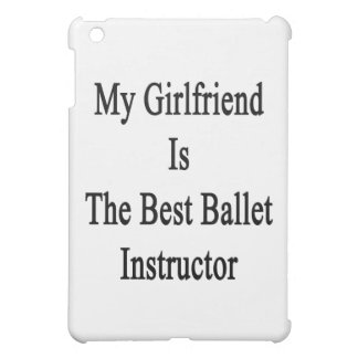 My Girlfriend Is The Best Ballet Instructor Case For The iPad Mini