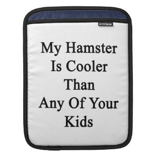 My Hamster Is Cooler Than Any Of Your Kids iPad Sleeve