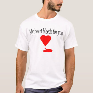 My heart bleeds for you apparel T-Shirt