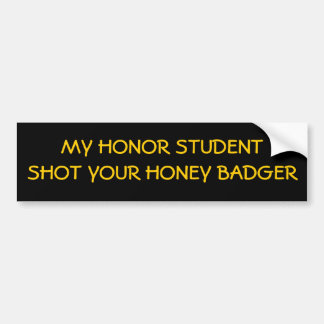 My Honor Student Shot Your Honey badger! Bumper Sticker