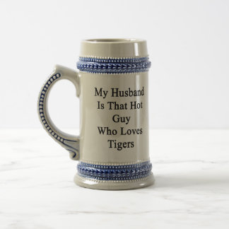My Husband Is That Hot Guy Who Loves Tigers Beer Steins