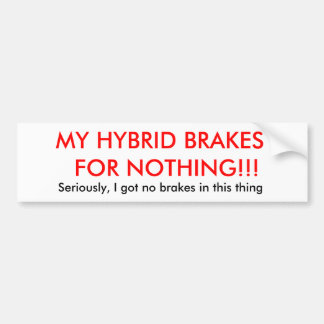 MY HYBRID BRAKES  FOR NOTHING!!!, Seriously, I ... Bumper Sticker