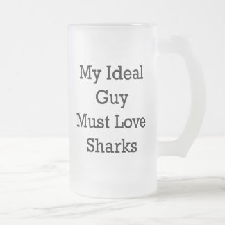 My Ideal Guy Must Love Sharks Frosted Glass Beer Mug