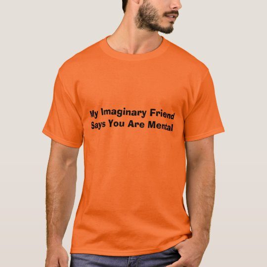 My Imaginary Friend Says You Are Mental T-Shirt