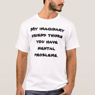 My imaginary friend thinks you have mental prob... T-Shirt