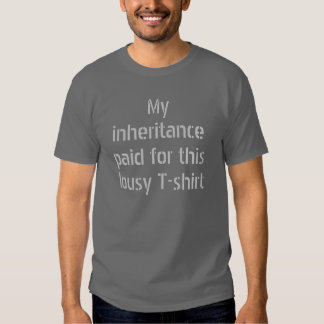 My inheritance paid for this lousy T-shirt