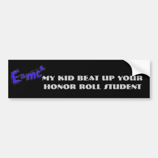 My kid beat up your honor roll student bumper stickers