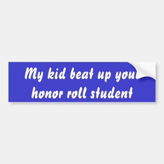 My kid beat up your honour roll student bumper sticker