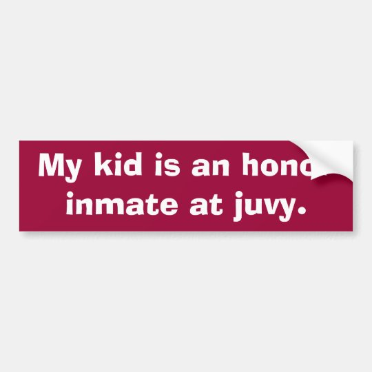 My kid is an honour inmate at juvy. bumper sticker