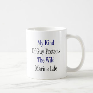 My Kind Of Guy Protects The Wild Marine Life Coffee Mug