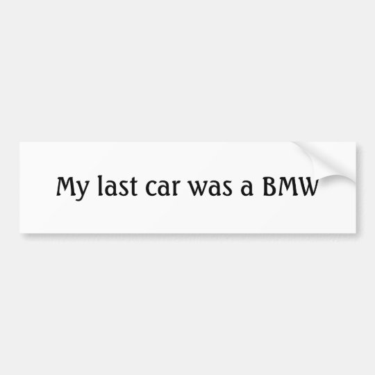 My last car was a BMW Bumper Sticker