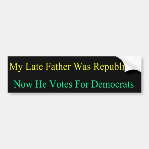 My Late Father Now Votes For Democrats Bumper Stickers