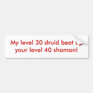 My level 30 druid beat up your level 40 shaman! bumper sticker