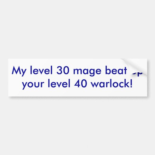My level 30 mage beat up your level 40 warlock! bumper stickers
