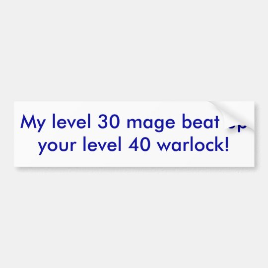 My level 30 mage beat up your level 40 warlock! bumper sticker