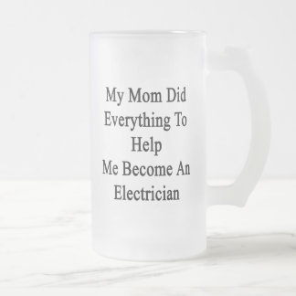My Mom Did Everything To Help Me Become An Electri Frosted Glass Mug