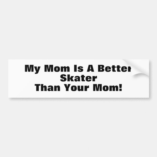 My Mom Is A Better Skater Than Your Mom! Bumper Sticker
