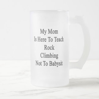 My Mom Is Here To Teach Rock Climbing Not To Babys 16 Oz Frosted Glass Beer Mug