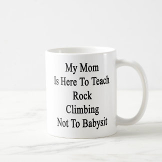 My Mom Is Here To Teach Rock Climbing Not To Babys Coffee Mugs