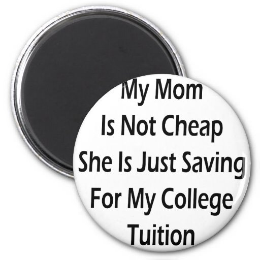 My Mom Is Not Cheap She Is Just Saving For My Coll Refrigerator Magnets