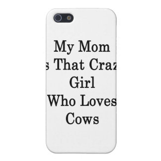 My Mom Is That Crazy Girl Who Loves Cows Cover For iPhone 5