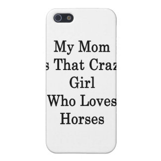 My Mom Is That Crazy Girl Who Loves Horses iPhone 5 Case